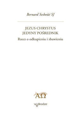 Okładka książki Jezus Chrystus Jedyny Pośrednik. Rzecz o odkupieniu i zbawieniu. Tom 1