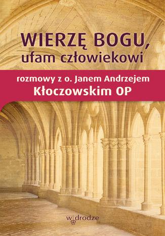 Okładka książki/ebooka Wierzę Bogu, ufam człowiekowi. Rozmowy z o. Janem Andrzejem Kłoczowskim OP
