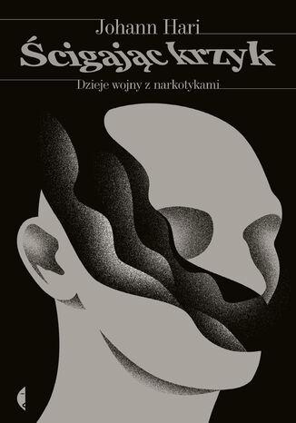 Okładka książki/ebooka Ścigając krzyk. Dzieje wojny z narkotykami