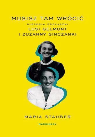 Okładka książki Musisz tam wrócić. Historia przyjaźni Lusi Gelmont i Zuzanny Ginczanki