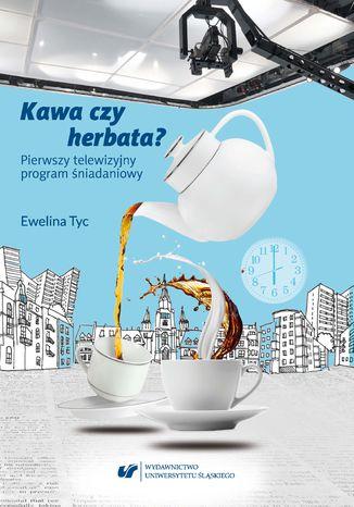Okładka książki Kawa czy herbata? Pierwszy telewizyjny program śniadaniowy. Komunikat polimodalny z perspektywy lingwistyki dyskursu