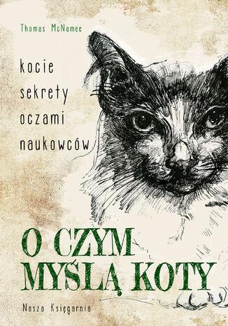 Okładka książki O czym myślą koty. Kocie sekrety oczami naukowców