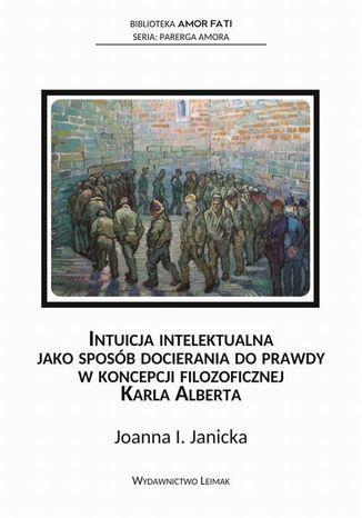 Okładka książki Intuicja intelektualna jako sposób docierania do prawdy w koncepcji filozoficznej Karla Alberta