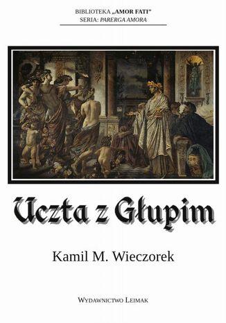 Okładka książki Uczta z Głupim albo nocne rozmowy o tym, dlaczego sensowność jest urojeniem