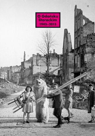 Okładka książki O Gdańsku literackim 1945-2015. Archeologie miejsca, palimpsesty historii