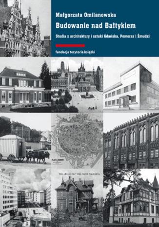 Okładka książki Budowanie nad Bałtykiem. Studia z architektury i sztuki Gdańska, Pomorza i Żmudzi