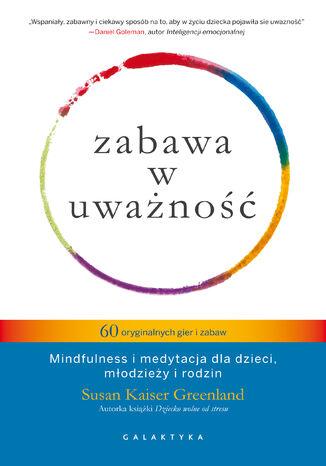 Okładka książki/ebooka Zabawa w uważność. 60 oryginalnych gier i zabaw. Mindfulness i medytacja dla dzieci, młodzieży i rodzin