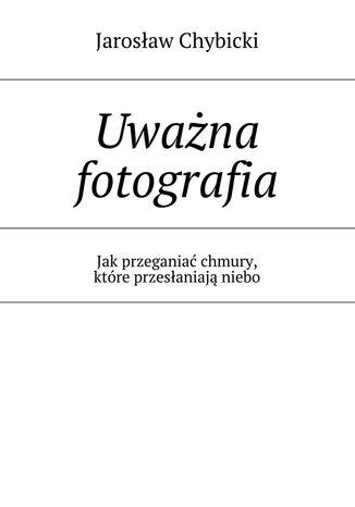 Okładka książki Uważna fotografia. Jak przeganiać chmury, które przesłaniają niebo