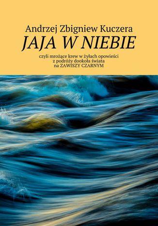 Okładka książki Jaja w niebie, czyli mrożące krew w żyłach opowieści z podróży dookoła świata na Zawiszy Czarnym