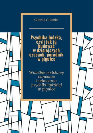 Okładka książki Psychika ludzka, czyli jak ją budować w dzisiejszych czasach. Poradnik w pigułce