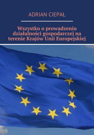 Okładka książki/ebooka Wszystko o  prowadzeniu działalności gospodarczej na terenie krajów Unii Europejskiej