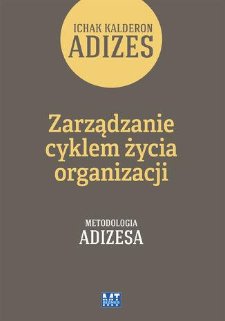 Okładka książki/ebooka Zarządzanie cyklem życia organizacji. Metodologia Adizesa