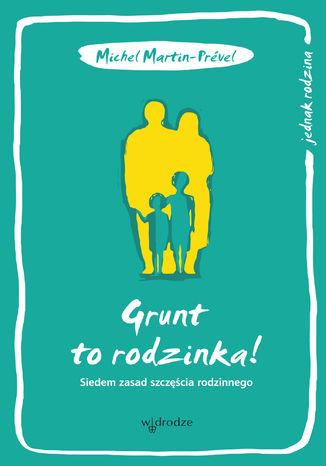 Okładka książki/ebooka Grunt to rodzinka! Siedem zasad szczęścia rodzinnego