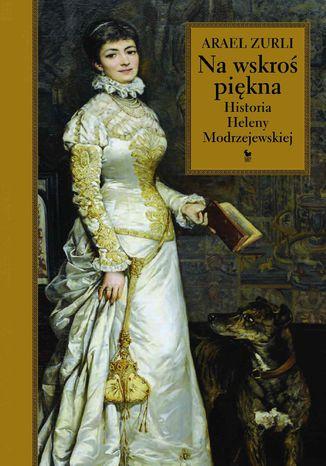 Okładka książki/ebooka Na wskroś piękna. Historia Heleny Modrzejewskiej