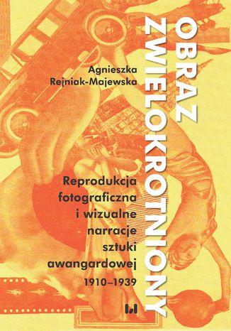 Okładka książki Obraz zwielokrotniony. Reprodukcja fotograficzna i wizualne narracje sztuki awangardowej 1920-1939