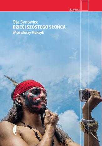 Okładka książki/ebooka Dzieci Szóstego Słońca. W co wierzy Meksyk