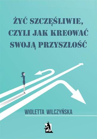 Okładka książki/ebooka Żyć szczęśliwie, czyli jak kreować swoją przyszłość