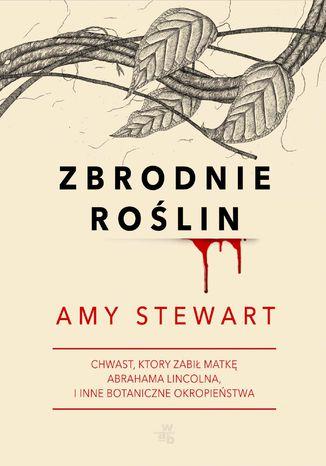 Okładka książki/ebooka Zbrodnie roślin. Chwast, który zabił matkę Abrahama Lincolna i inne botaniczne okropieństwa