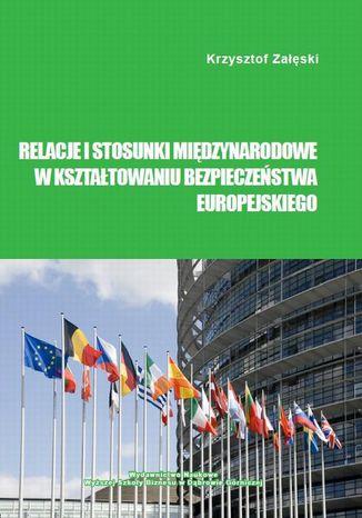 Okładka książki Relacje i stosunki międzynarodowe w kształtowaniu bezpieczeństwa europejskiego