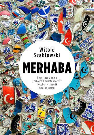 Okładka książki Merhaba. Reportaże z tomu 'Zabójca  z miasta moreli' i osobisty słownik turecko-polski
