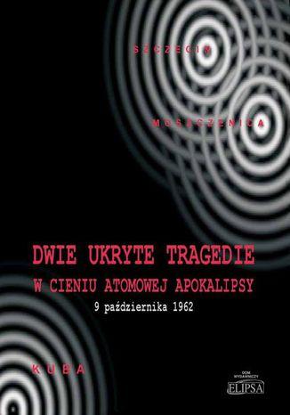Okładka książki Dwie ukryte tragedie w cieniu atomowej apokalipsy. 9 października 1962