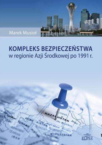 Okładka książki Kompleks bezpieczeństwa w regionie Azji Środkowej po 1991 r