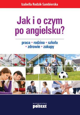 Okładka książki/ebooka Jak i o czym po angielsku? Praca. Rodzina. Szkoła. Zdrowie. Zakupy