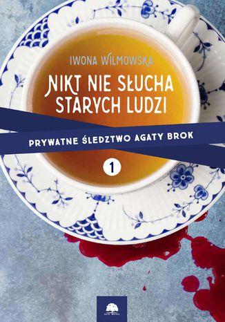 Okładka książki Nikt nie słucha starych ludzi. Prywatne śledztwo Agaty Brok t. 1