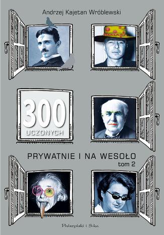 Okładka książki 300 uczonych prywatnie i na wesoło. Tom 2