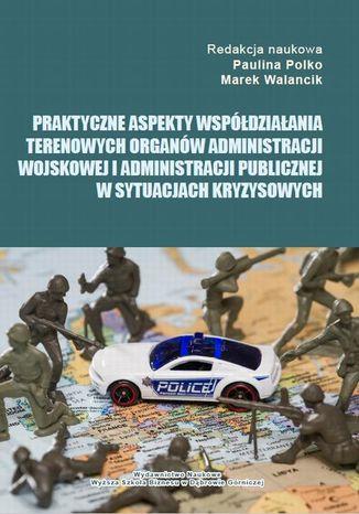 Okładka książki/ebooka Praktyczne aspekty współdziałania terenowych organów administracji wojskowej i administracji publicznej w sytuacjach kryzysowych