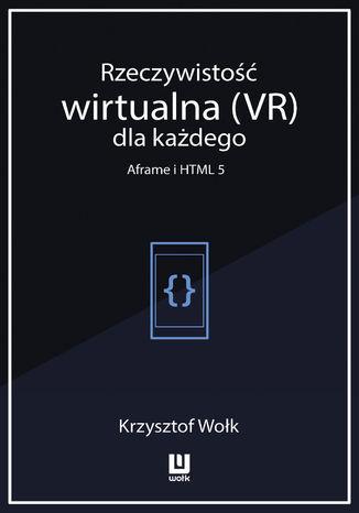 Okładka książki/ebooka Rzeczywistość wirtualna (VR) dla każdego - Aframe i HTML 5