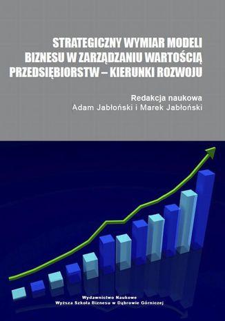 Okładka książki/ebooka Strategiczny wymiar modeli biznesu w zarządzaniu wartością przedsiębiorstw  kierunki rozwoju