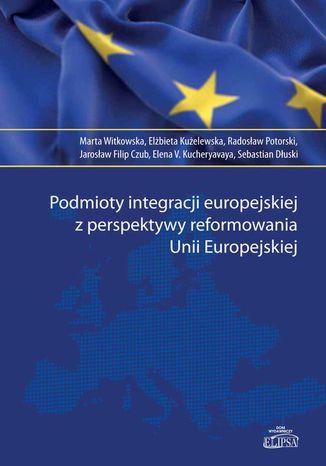 Okładka książki/ebooka Podmioty integracji europejskiej z perspektywy reformowania Unii Europejskiej