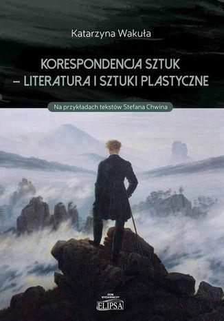 Okładka książki Korespondencja sztuk - Literatura i sztuki plastyczne. Na przykładach tekstów Stefana Chwina