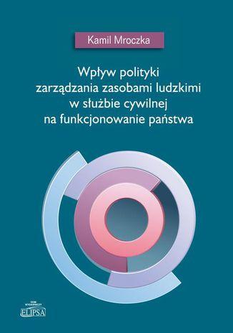 Okładka książki Wpływ polityki zarządzania zasobami ludzkimi w służbie cywilnej na funkcjonowanie państwa