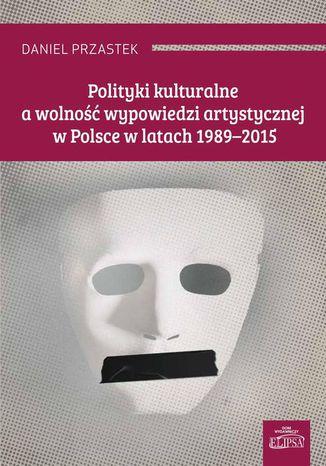 Okładka książki Polityki kulturalne a wolność wypowiedzi artystycznej w Polsce w latach 1989-2015
