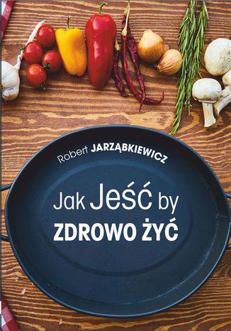Okładka książki/ebooka Jak Jeść by Zdrowo Żyć. Wydanie II
