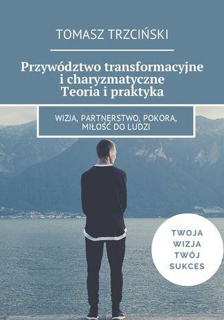 Okładka książki Przywództwo transformacyjne i charyzmatyczne. Teoria i praktyka