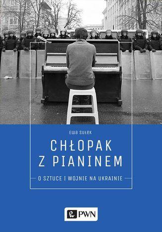 Okładka książki Chłopak z pianinem. O sztuce i wojnie na Ukrainie