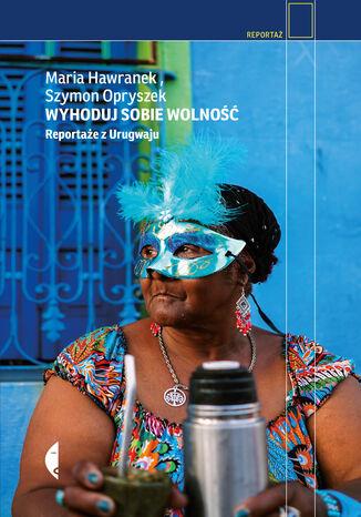Okładka książki Wyhoduj sobie wolność. Reportaże z Urugwaju