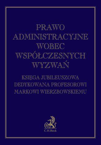 Okładka książki Prawo administracyjne wobec współczesnych wyzwań. Księga jubileuszowa dedykowana profesorowi Markowi Wierzbowskiemu