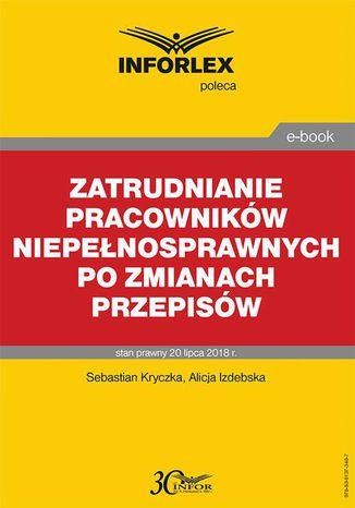 Okładka książki Zatrudnianie pracowników niepełnosprawnych po zmianach przepisów