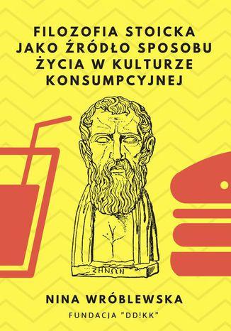 Okładka książki Filozofia stoicka jako źródło sposobu życia w kulturze konsumpcyjnej