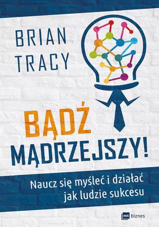 Okładka książki/ebooka Bądź mądrzejszy! Naucz się myśleć i działać jak ludzie sukcesu