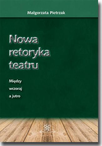 Okładka książki Nowa retoryka teatru. Między wczoraj a jutro