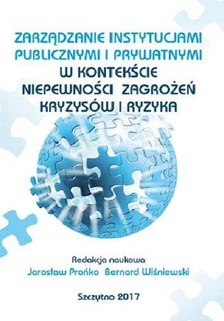 Okładka książki Zarządzanie instytucjami publicznymi i prywatnymi w kontekście niepewności, zagrożeń, kryzysów i ryzyka