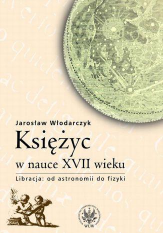 Okładka książki Księżyc w nauce XVII wieku. Od astronomii do fizyki