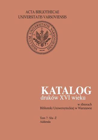 Okładka książki Katalog druków XVI wieku w zbiorach Biblioteki Uniwersyteckiej w Warszawie, Tom 7 Sla-Ż. Addenda
