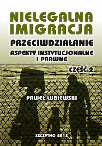 Okładka książki/ebooka Nielegalna imigracja. Przeciwdziałanie, aspekty instytucjonalne i prawne. Część II