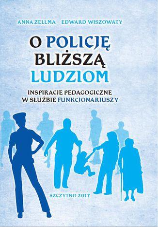 Okładka książki O Policję bliższą ludziom. Inspiracje pedagogiczne w służbie funkcjonariuszy